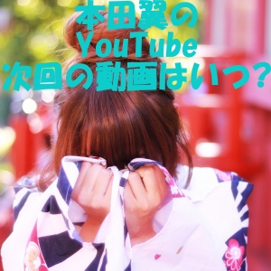 本田翼 YouTube 次回 動画 炎上 原因 収入