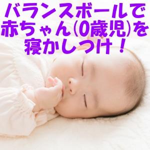 バランスボール 寝かしつけ 負担 軽減 赤ちゃん 0歳児 効果