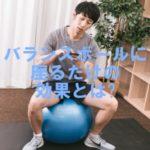 バランスボール 座る 効果 ダイエット 腹筋 効く 体験談