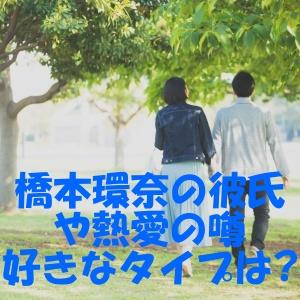 橋本環奈 彼氏 熱愛 好きなタイプ